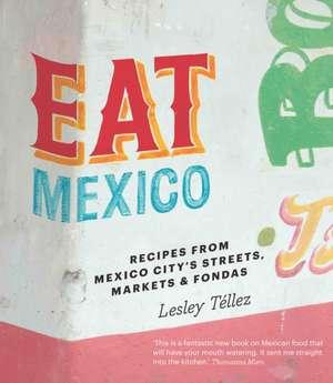Eat Mexico: Recipes from Mexico City's Streets, Markets and Fondas de Lesley Tellez