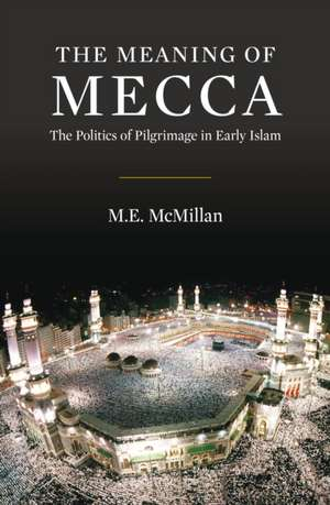 The Meaning of Mecca: The Politics of Pilgrimage in Early Islam de Ph.D. M E McMillan