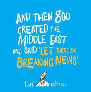 And Then God Created the Middle East and Said 'Let There Be Breaking News' de Karl reMarks