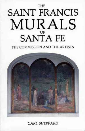 Saint Francis Murals:  The Story of the Murals and the Artist Who Painted Them in Historic Saint Francis Auditorium in Santa Fe de Carl Sheppard