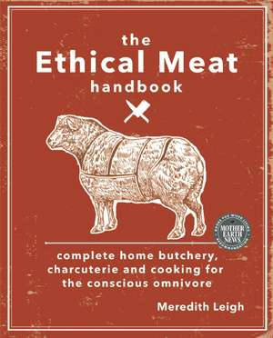 The Ethical Meat Handbook:  Complete Home Butchery, Charcuterie and Cooking for the Conscious Omnivore de Meredith Leigh