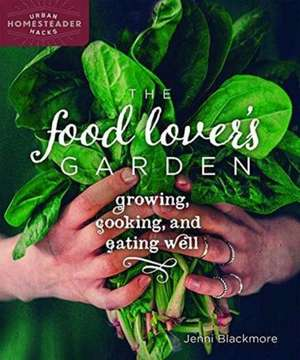 The Food Lover's Garden: Growing, Cooking, and Eating Well de Jenni Blackmore