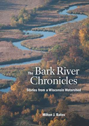 The Bark River Chronicles: Stories from a Wisconsin Watershed de Milton J. Bates