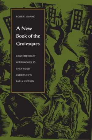 A New Book of the Grotesques:  Contemporary Approaches to Sherwood Anderson's Early Fiction de Robert Dunne