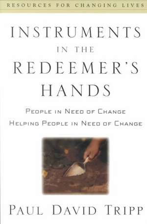 Instruments in the Redeemer's Hands:  People in Need of Change Helping People in Need of Change de Paul DavidM.DIV. Tripp