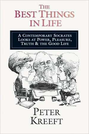 The Best Things in Life:  A Contemporary Socrates Looks at Power, Pleasure, Truth & the Good Life de  KREEFT  P