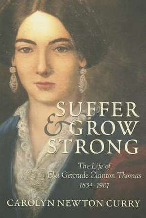 Suffer and Grow Strong:  The Life of Ella Gertrude Clanton Thomas, 1834-1907 de Carolyn Newton Curry