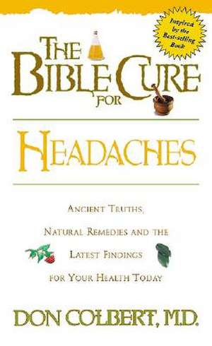 The Bible Cure for Headaches:  Ancient Truths, Natural Remedies and the Latest Findings for Your Health Today de Don Colbert