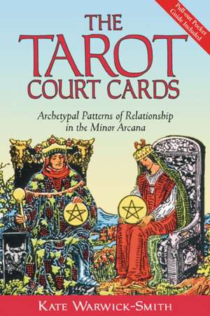 The Tarot Court Cards:  Archetypal Patterns of Relationship in the Minor Arcana de Kate Warwick-Smith
