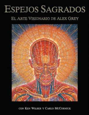 Espejos Sagrados:  El Arte Visionario de Alex Grey de Alex Grey