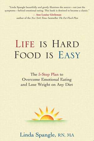 Life is Hard, Food is Easy: The 5-Step Plan to Overcome Emotional Eating and Lose Weight on Any Diet de Linda Spangle