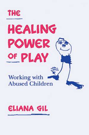 The Healing Power of Play:  Working with Abused Children de Eliana Gil