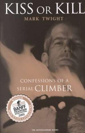 Kiss or Kill:  Confessions of a Serial Climber de  Twight