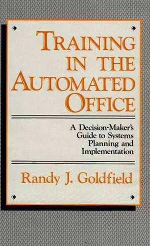 Training in the Automated Office:  A Decision-Maker's Guide to Systems Planning and Implementation de Randy J. Goldfield