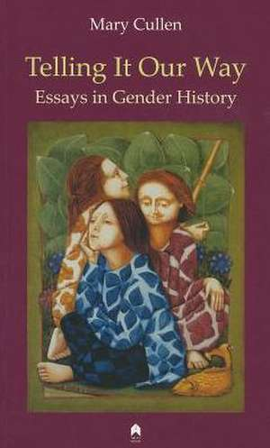 Telling It Our Way:  Essays in Gender History de Mary Cullen