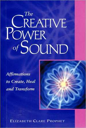 The Creative Power of Sound: Affirmations to Create, Heal and Transform de Elizabeth Clare Prophet
