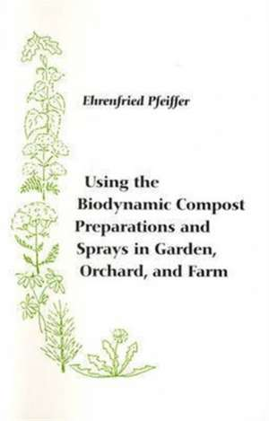 Using the Biodynamic Compost Preparations and Sprays in Garden, Orchard and Farm imagine