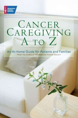 Cancer Caregiving A to Z:  An At-Home Guide for Patients and Families de American Cancer Society
