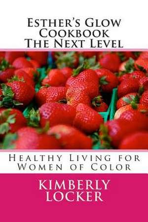 Esther's Glow Cookbook the Next Level de Kimberly E. Locker