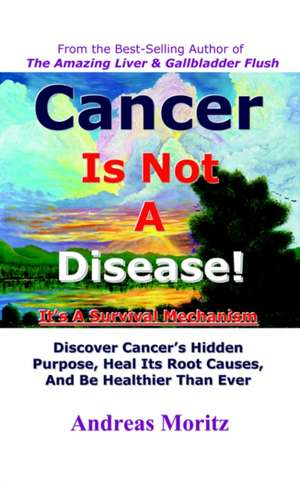 Cancer Is Not a Disease - It's a Survival Mechanism de Andreas Moritz