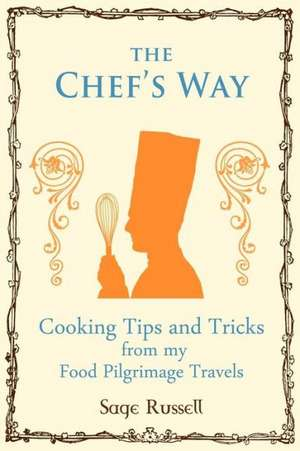 The Chef's Way:  Cooking Tips Tricks and Techniques from My Food Pilgrimage Travels de Sage Russell