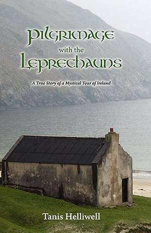 Pilgrimage with the Leprechauns:  A True Story of a Mystical Tour of Ireland de Tanis Ann Helliwell