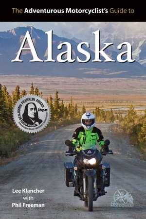 The Adventurous Motorcyclists' Guide to Alaska:  Routes, Strategies, Road Food, Dive Bars, Off-Beat Destinations, and More de Lee Klancher