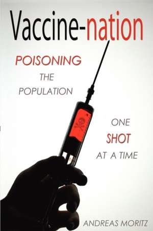 Vaccine-Nation:  Poisoning the Population, One Shot at a Time de Andreas Moritz