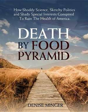 Death by Food Pyramid de Denise Minger