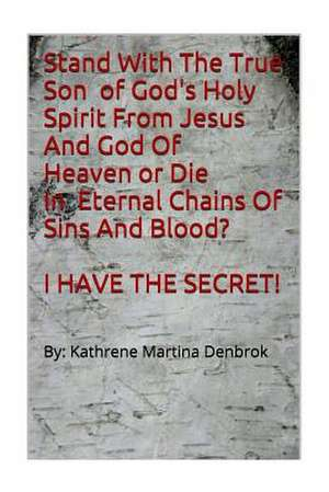 Stand with the True Son of God's Holy Spirit from Jesus and God of Heaven or Die in Eternal Chains of Sins and Blood? I Have the Secret!!! de Kathrene Martina Denbrok