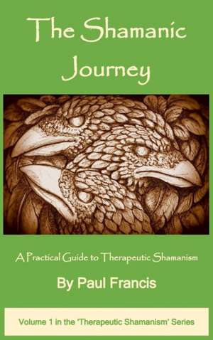 The Shamanic Journey: A Practical Guide to Therapeutic Shamanism de Paul Francis