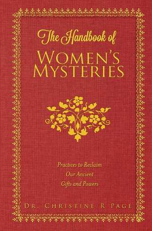 The Handbook of Women's Mysteries: Practices to Reclaim Our Ancient Gifts and Powers de Dr. Christine R Page