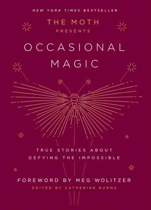 The Moth Presents Occasional Magic: True Stories about Defying the Impossible de Meg Wolitzer