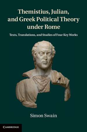 Themistius, Julian, and Greek Political Theory under Rome: Texts, Translations, and Studies of Four Key Works de Simon Swain