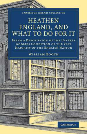 Heathen England, and What To Do for It: Being a Description of the Utterly Godless Condition of the Vast Majority of the English Nation de William Booth