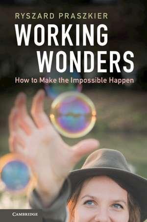 Working Wonders  : How to Make the Impossible Happen de Ryszard Praszkier