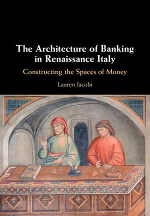 The Architecture of Banking in Renaissance Italy: Constructing the Spaces of Money de Lauren Jacobi