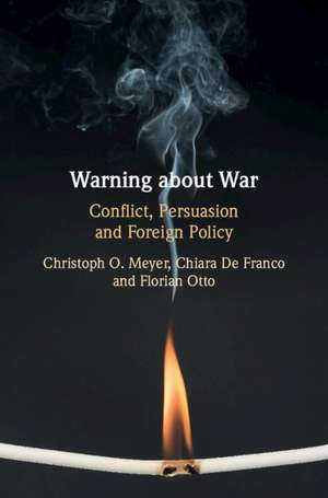 Warning about War: Conflict, Persuasion and Foreign Policy de Christoph O. Meyer