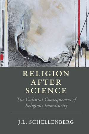 Religion after Science: The Cultural Consequences of Religious Immaturity de J. L. Schellenberg