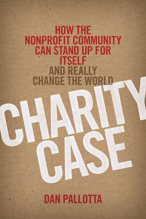 Charity Case: How the Nonprofit Community Can Stand Up For Itself and Really Change the World de Dan Pallotta