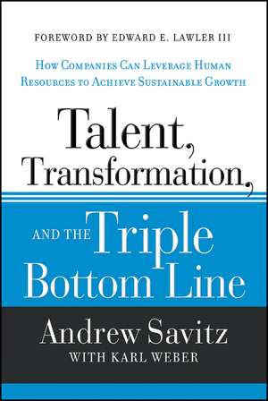 Talent, Transformation, and the Triple Bottom Line: How Companies Can Leverage Human Resources to Achieve Sustainable Growth de Andrew Savitz