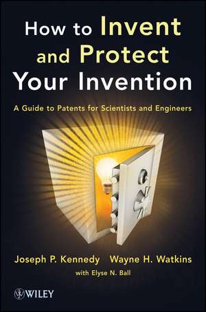 How to Invent and Protect Your Invention: A Guide to Patents for Scientists and Engineers de Joseph P. Kennedy