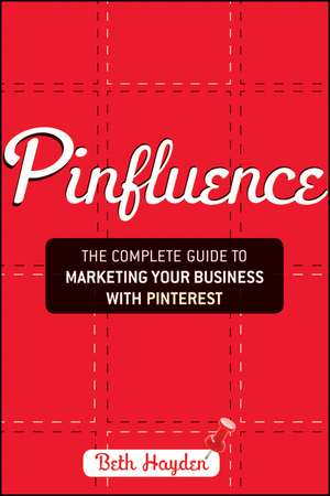 Pinfluence: The Complete Guide to Marketing Your Business with Pinterest de Beth Hayden