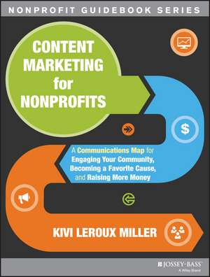 Content Marketing for Nonprofits: A Communications Map for Engaging Your Community, Becoming a Favorite Cause, and Raising More Money de Kivi Leroux Miller