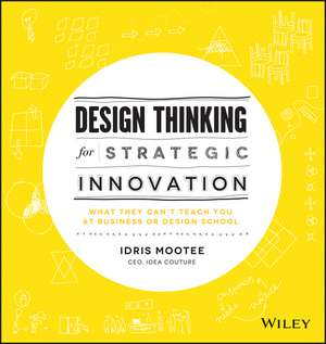 Design Thinking for Strategic Innovation: What They Can′t Teach You at Business or Design School de Idris Mootee