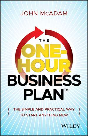 The One–Hour Business Plan: The Simple and Practical Way to Start Anything New de John McAdam