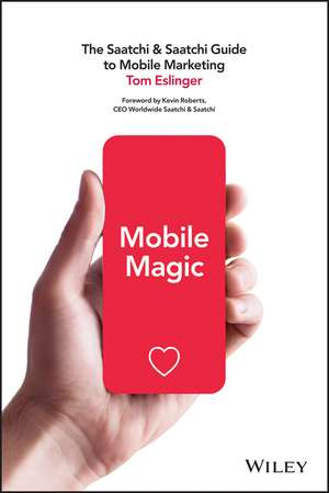 Mobile Magic: The Saatchi and Saatchi Guide to Mobile Marketing and Design de Tom Eslinger