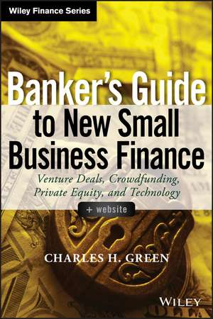 Banker′s Guide to New Small Business Finance: Venture Deals, Crowdfunding, Private Equity, and Technology + Website de Charles H. Green