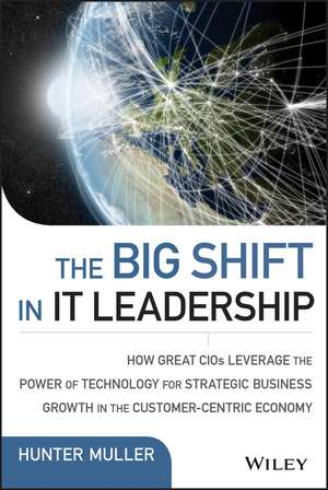 The Big Shift in IT Leadership: How Great CIOs Leverage the Power of Technology for Strategic Business Growth in the Customer–Centric Economy de Hunter Muller