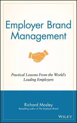 Employer Brand Management: Practical Lessons from the World′s Leading Employers de Richard Mosley